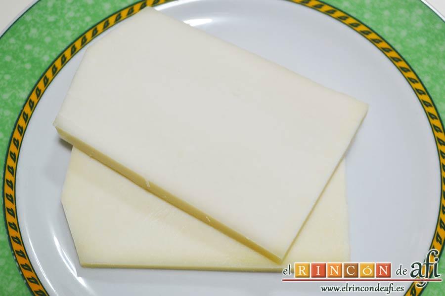 Queso en carroza, cortar unas lonchas generosas de queso retirando la corteza